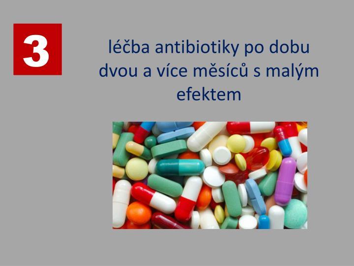 léčba antibiotiky po dobu dvou a více měsíců s malým efektem