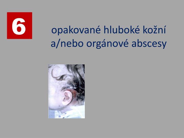 opakované hluboké kožní a/nebo orgánové abscesy