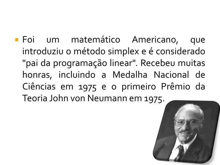 """Foi um matemático Americano, que introduziu o método simplex e é considerado """"pai da programação linear"""". Recebeu muitas honras, incluindo a Medalha Nacional de Ciências em 1975 e o primeiro Prêmio da Teoria John von Neumann em 1975."""