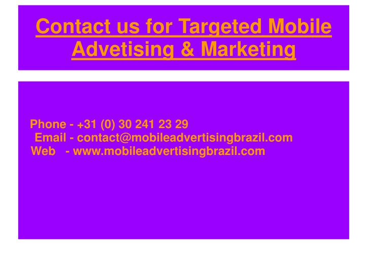 Phone - +31 (0) 30 241 23 29Email - contact@mobileadvertisingbrazil.com