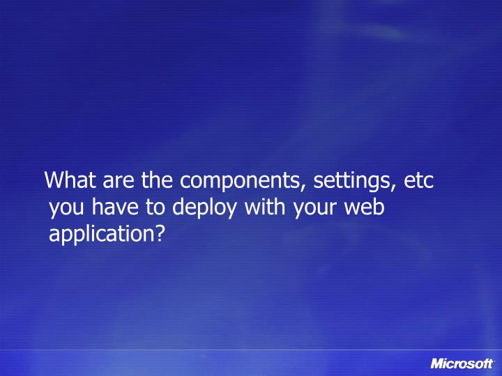 What are the components, settings, etc you have to deploy with your web application?