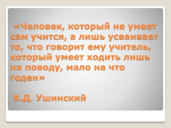 «Человек, который не умеет сам учится, а лишь усваивает то, что говорит ему учитель, который умеет ходить лишь на поводу, мало на что годен»