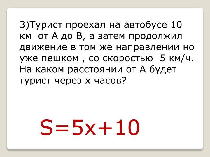 3)Турист проехал на автобусе 10 км  от А до В, а затем продолжил движение в том же направлении но уже пешком , со скоростью  5