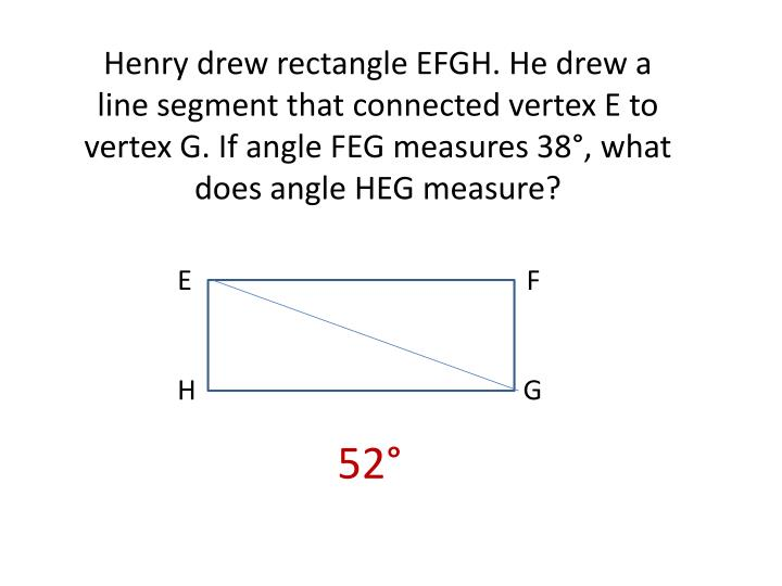Henry drew rectangle EFGH. He drew a line segment that connected vertex E to vertex G. If angle FEG measures 38°, what does angle HEG measure?