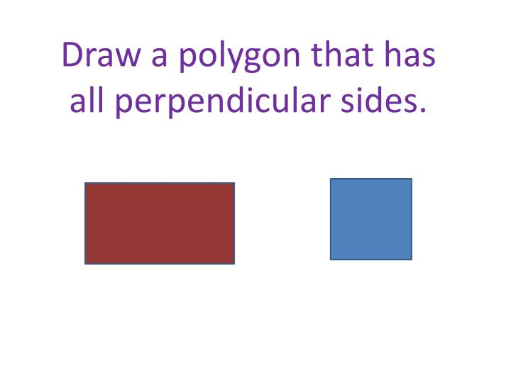 Draw a polygon that has all perpendicular sides.