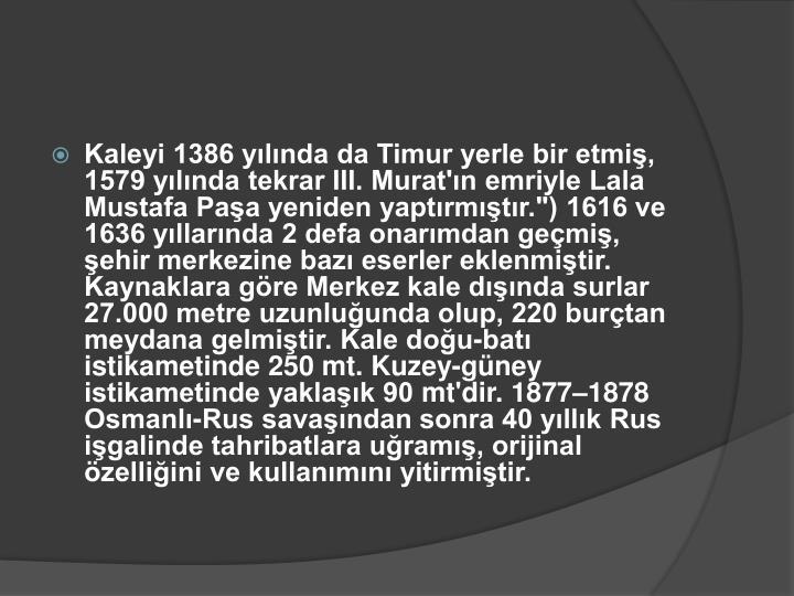 """Kaleyi 1386 yılında da Timur yerle bir etmiş, 1579 yılında tekrar III. Murat'ın emriyle Lala Mustafa Paşa yeniden yaptırmıştır."""") 1616 ve 1636 yıllarında 2 defa onarımdan geçmiş, şehir merkezine bazı eserler eklenmiştir. Kaynaklara göre Merkez kale dışında surlar 27.000 metre uzunluğunda olup, 220 burçtan meydana gelmiştir. Kale doğu-batı istikametinde 250"""