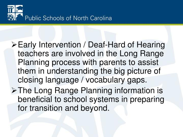 Early Intervention / Deaf-Hard of Hearing teachers are involved in the Long Range Planning process with parents to assist them in understanding the big picture of closing language / vocabulary gaps.