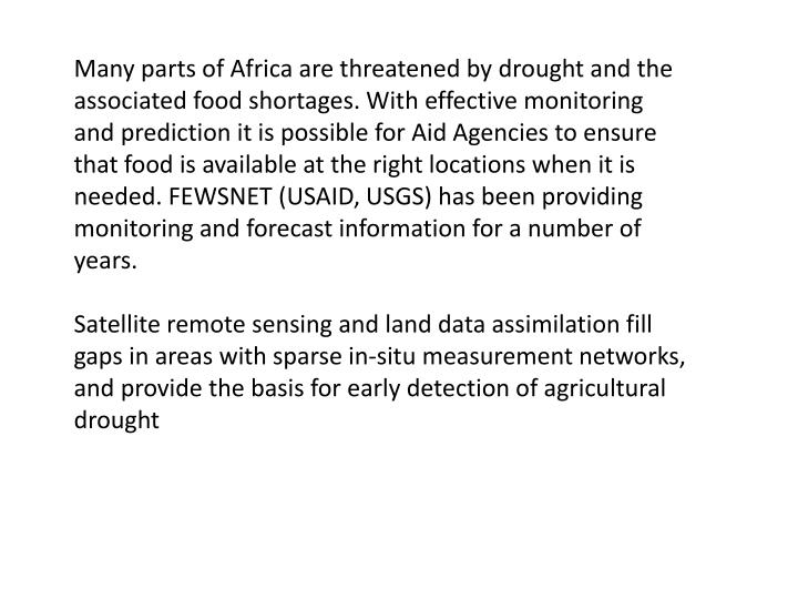 Many parts of Africa are threatened by drought and the associated food shortages. With effective monitoring and prediction it is possible for Aid Agencies to ensure that food is available at the right locations when it is needed. FEWSNET (USAID, USGS) has been providing monitoring and forecast information for a number of years.