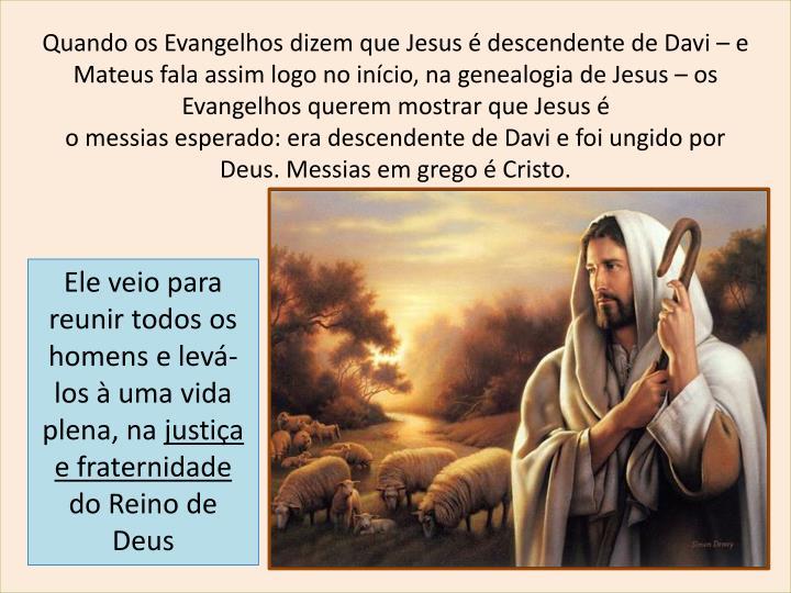 Quando os Evangelhos dizem que Jesus é descendente de Davi – e Mateus fala assim logo no início, na genealogia de Jesus – os Evangelhos querem mostrar que Jesus é