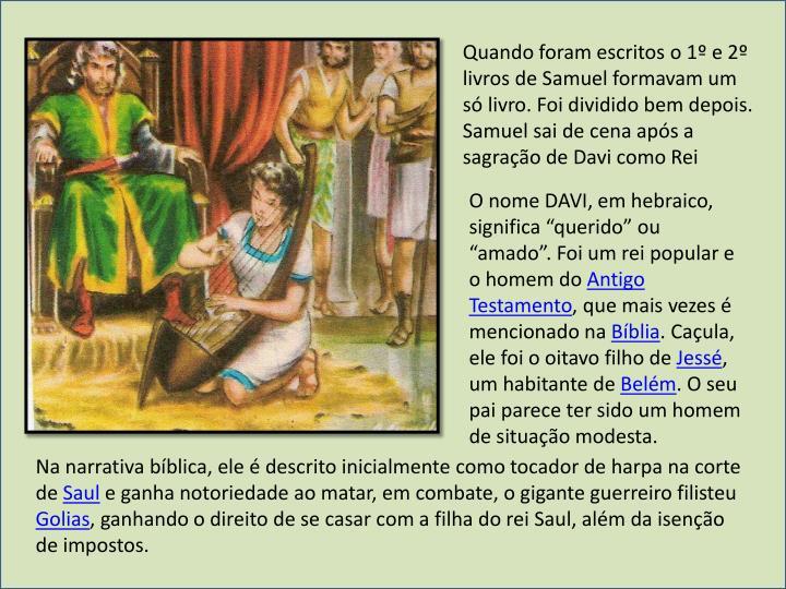 Quando foram escritos o 1º e 2º livros de Samuel formavam um só livro. Foi dividido bem depois.