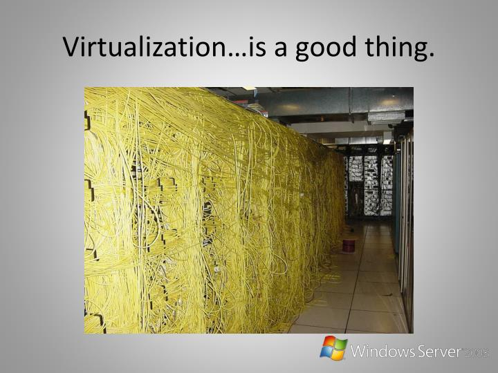Virtualization is a good thing