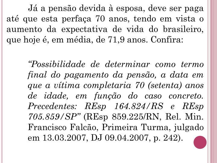 Já a pensão devida à esposa, deve ser paga até que esta perfaça 70 anos, tendo em vista o aumento da expectativa de vida do brasileiro, que hoje é, em média, de 71,9 anos. Confira: