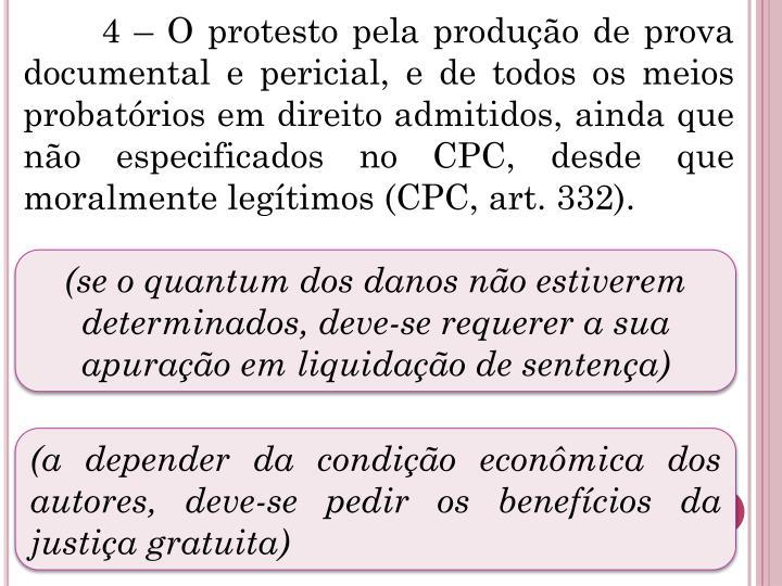 4 – O protesto pela produção de prova documental e pericial, e de todos os meios probatórios em direito admitidos, ainda que não especificados no CPC, desde que moralmente legítimos (CPC, art. 332).