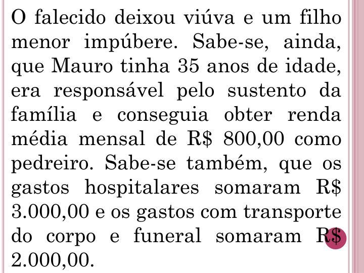 O falecido deixou viúva e um filho menor impúbere. Sabe-se, ainda, que Mauro tinha 35 anos de idade, era responsável pelo sustento da família e conseguia obter renda média mensal de R$ 800,00 como pedreiro. Sabe-se também, que os gastos hospitalares somaram R$ 3.000,00 e os gastos com transporte do corpo e funeral somaram R$ 2.000,00.