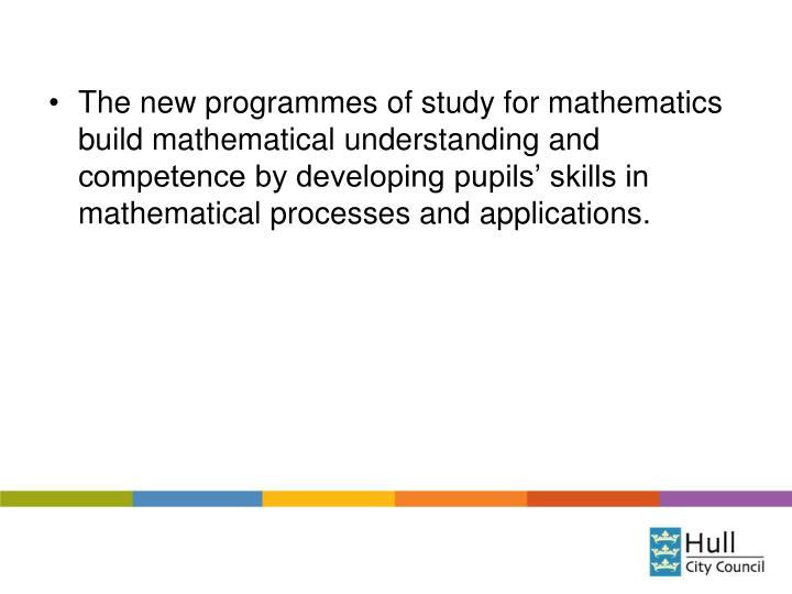 The new programmes of study for mathematics build mathematical understanding and competence by developing pupils' skills in mathematical processes and applications.