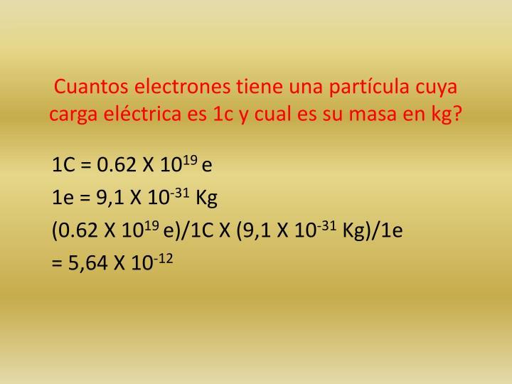 Cuantos electrones tiene una partícula cuya carga eléctrica es 1c y cual es su masa en kg?