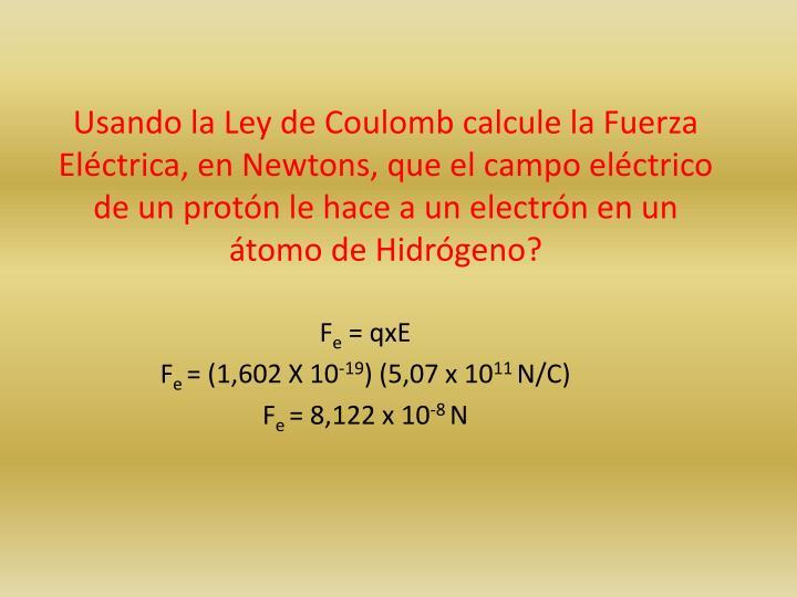 Usando la Ley de Coulomb calcule la Fuerza Eléctrica, en Newtons, que el campo eléctrico de un protón le hace a un electrón en un átomo de Hidrógeno