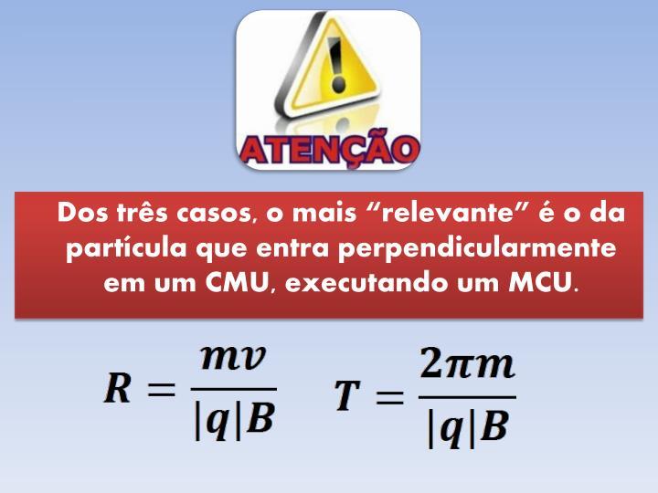 """Dos três casos, o mais """"relevante"""" é o da partícula que entra perpendicularmente em um CMU, executando um MCU."""