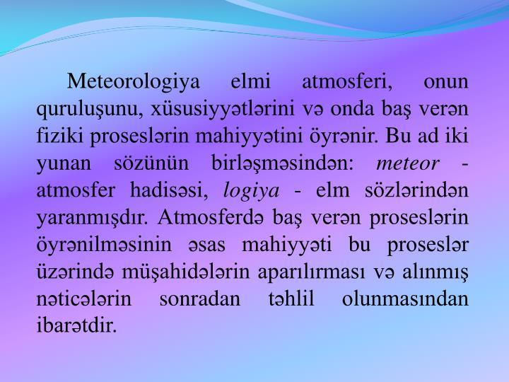 Meteorologiya elmi atmosferi, onun quruluşunu, xüsusiyyətlərini və onda baş verən fiziki proseslərin mahiyyətini öyrənir. Bu ad iki yunan sözünün birləşməsindən: