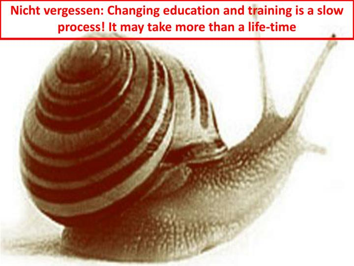 Nicht vergessen: Changing education and training is a slow process! It may take more than a life-time