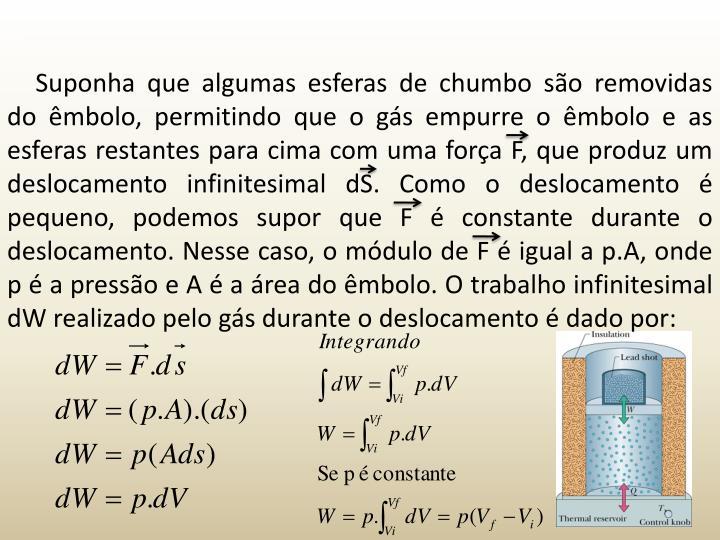 Suponha que algumas esferas de chumbo so removidas do mbolo, permitindo que o gs empurre o mbolo e as esferas restantes para cima com uma fora F, que produz um deslocamento infinitesimal