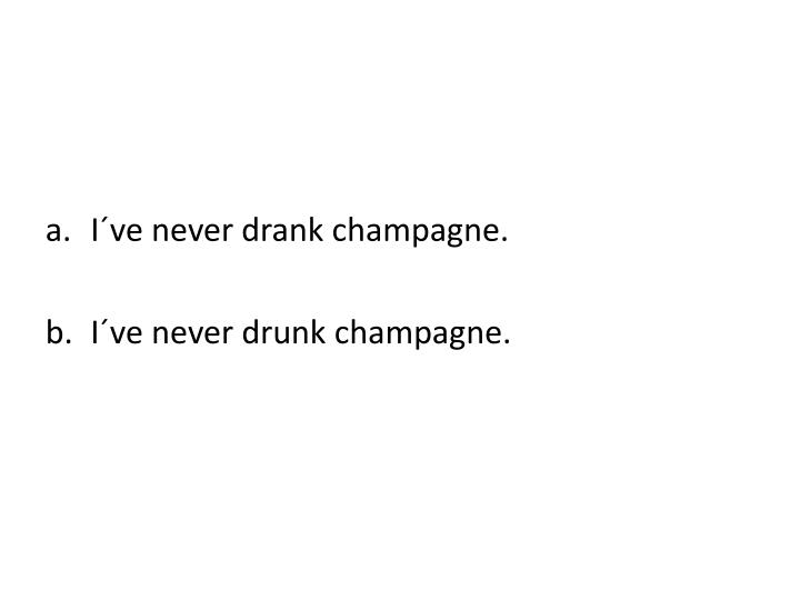 I´ve never drank champagne.