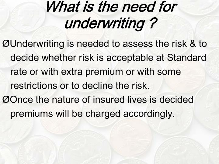 What is the need for underwriting ?