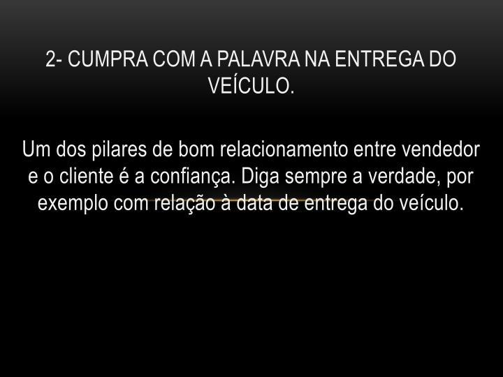 2- CUMPRA COM A PALAVRA NA ENTREGA DO VEÍCULO.