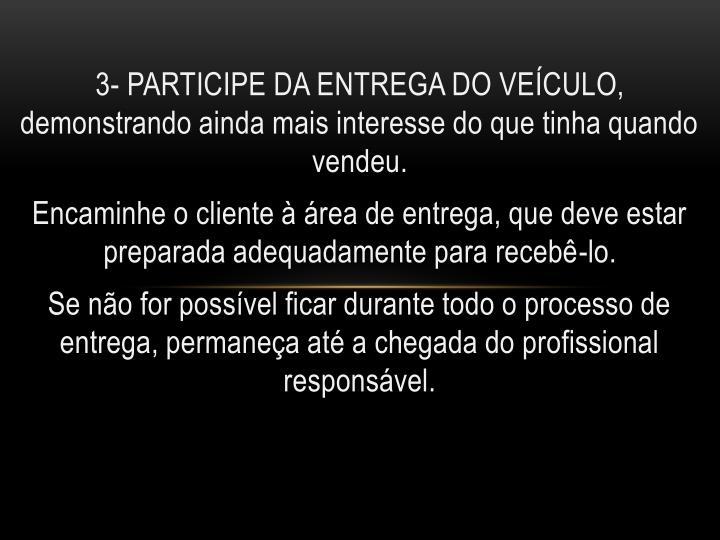 3- PARTICIPE DA ENTREGA DO VEÍCULO, demonstrando ainda mais interesse do que tinha quando vendeu.