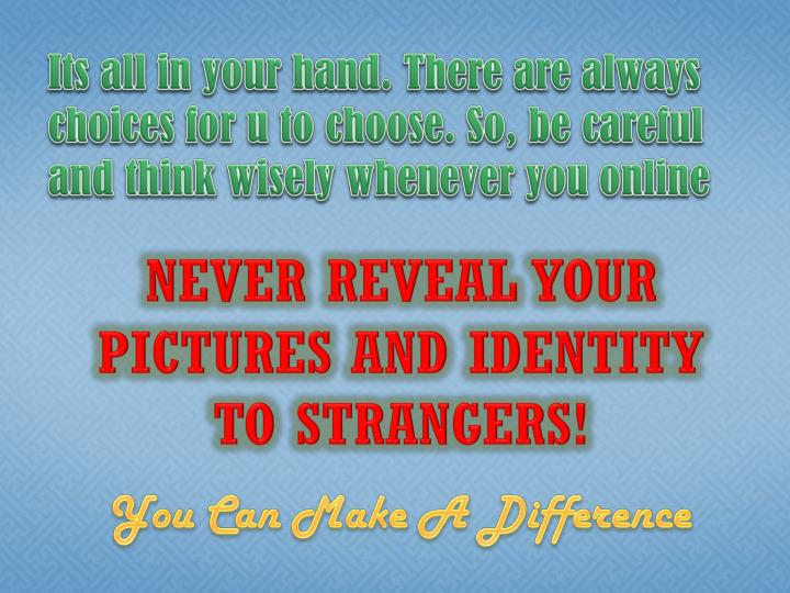 Its all in your hand. There are always choices for u to choose. So, be careful and think wisely whenever you online