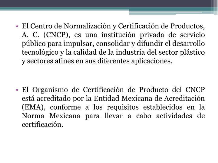 El Centro de Normalización y Certificación de Productos, A. C. (CNCP), es una institución privada de servicio público para impulsar, consolidar y difundir el desarrollo tecnológico y la calidad de la industria del sector plástico y sectores afines en sus diferentes aplicaciones.