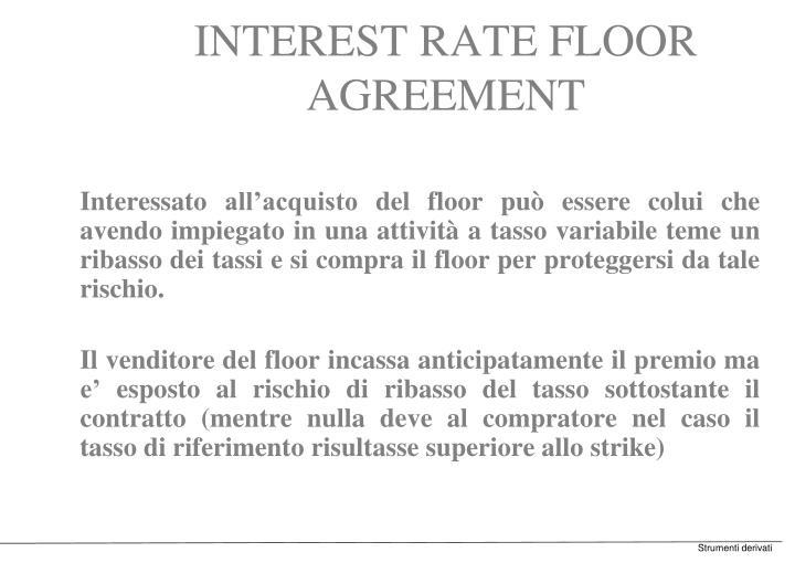 Interessato all'acquisto del floor può essere colui che avendo impiegato in una attività a tasso variabile teme un ribasso dei tassi e si compra il floor per proteggersi da tale rischio.
