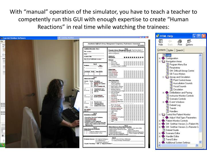 "With ""manual"" operation of the simulator, you have to teach a teacher to competently run this GUI with enough expertise to create ""Human Reactions"" in real time while watching the trainees:"