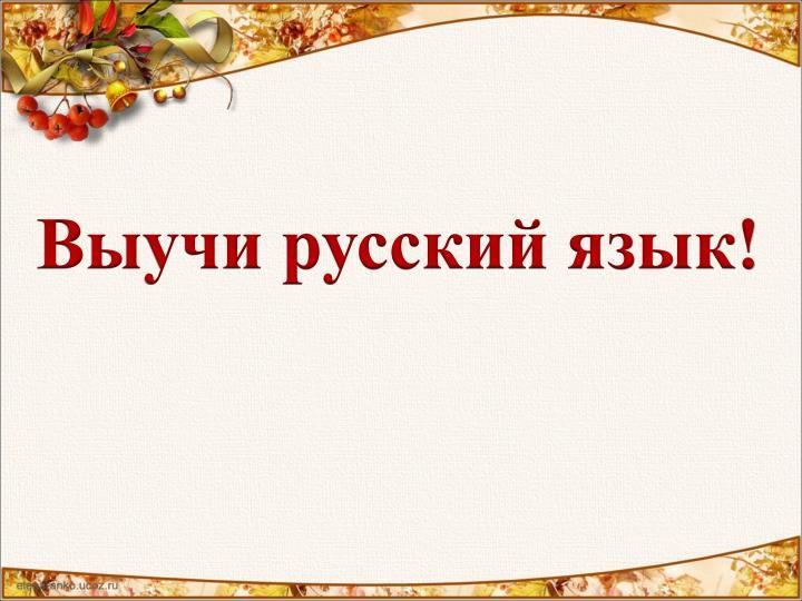 Выучи русский язык!