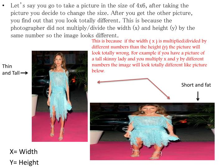 This is because  if the width ( x ) is multiplied/divided by different numbers than the height (y) the picture will look totally wrong. For example if you have a picture of a tall skinny lady and you multiply x and y by different numbers the image will look totally different like picture below.