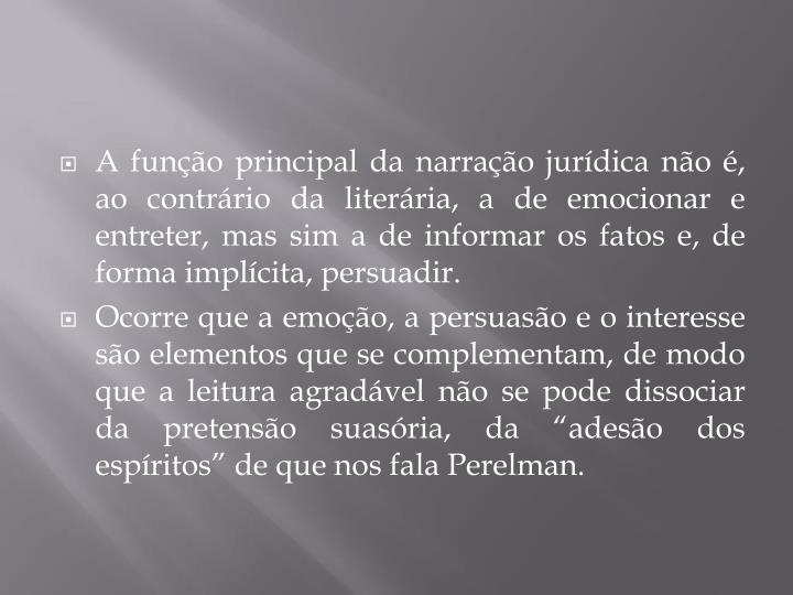 A função principal da narração jurídica não é, ao contrário da literária, a de emocionar e entreter, mas sim a de informar os fatos e, de forma implícita, persuadir.