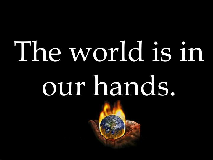 The world is in our hands.