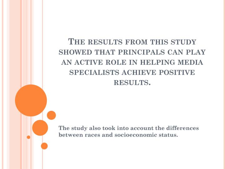 The results from this study showed that principals can play an active role in helping media specialists achieve positive results.