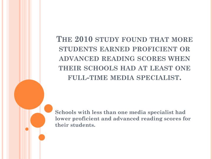 The 2010 study found that more students earned proficient or advanced reading scores when their schools had at least one full-time media specialist.