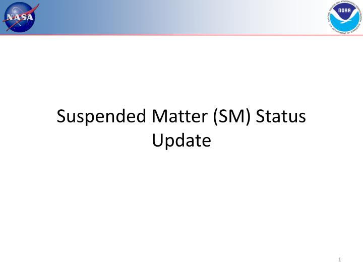 Suspended Matter (SM) Status Update