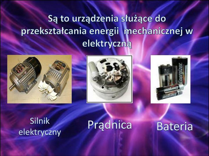 S to urzdzenia suce do przeksztacania energii  mechanicznej w elektryczn