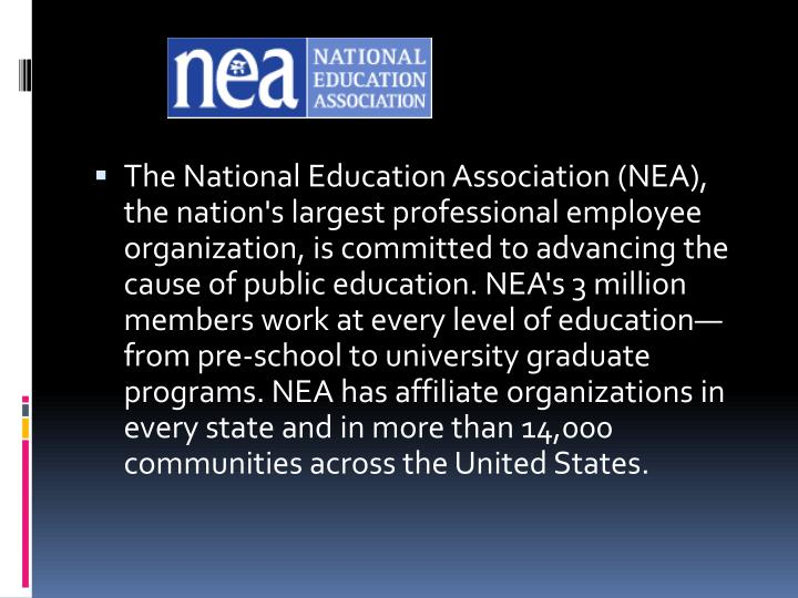 The National Education Association (NEA), the nation's largest professional employee organization, is committed to advancing the cause of public education. NEA's 3 million members work at every level of education—from pre-school to university graduate programs. NEA has affiliate organizations in every state and in more than 14,000 communities across the United States.