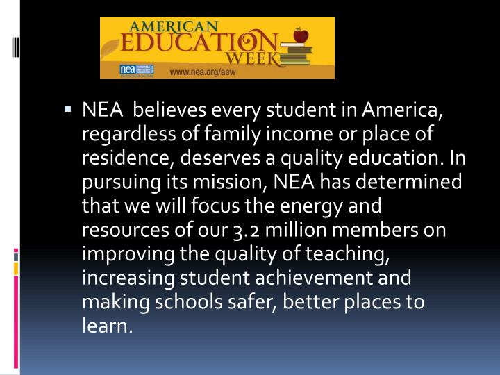 NEA  believes every student in America, regardless of family income or place of residence, deserves a quality education. In pursuing its mission, NEA has determined that we will focus the energy and resources of our 3.2 million members on improving the quality of teaching, increasing student achievement and making schools safer, better places to learn.
