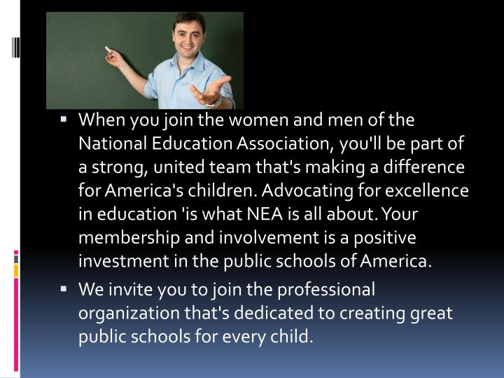 When you join the women and men of the National Education Association, you'll be part of a strong, united team that's making a difference for America's children. Advocating for excellence in education 'is what NEA is all about. Your membership and involvement is a positive investment in the public schools of America.