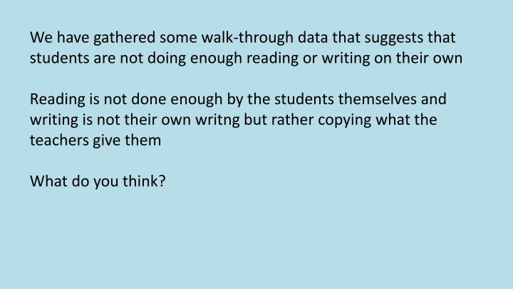 We have gathered some walk-through data that suggests that students are not doing enough reading or writing on their own
