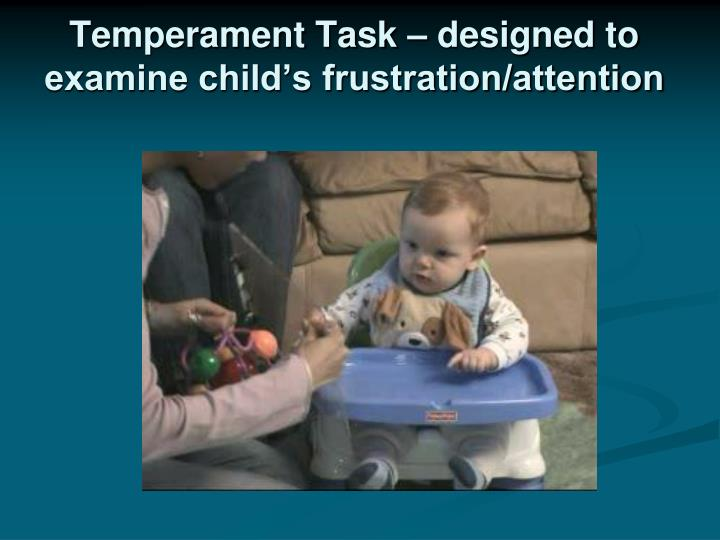 Temperament Task – designed to examine child's frustration/attention