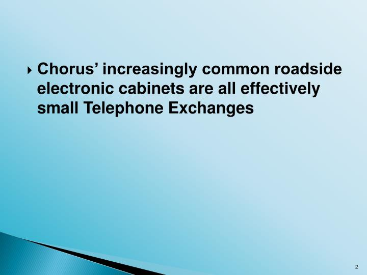 Chorus' increasingly common roadside electronic cabinets are all effectively small Telephone Excha...