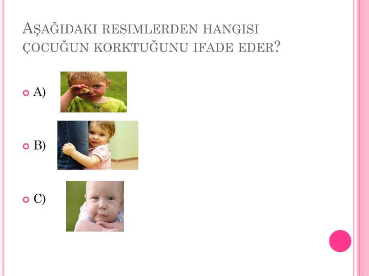 Aşağıdaki resimlerden hangisi çocuğun korktuğunu ifade eder?