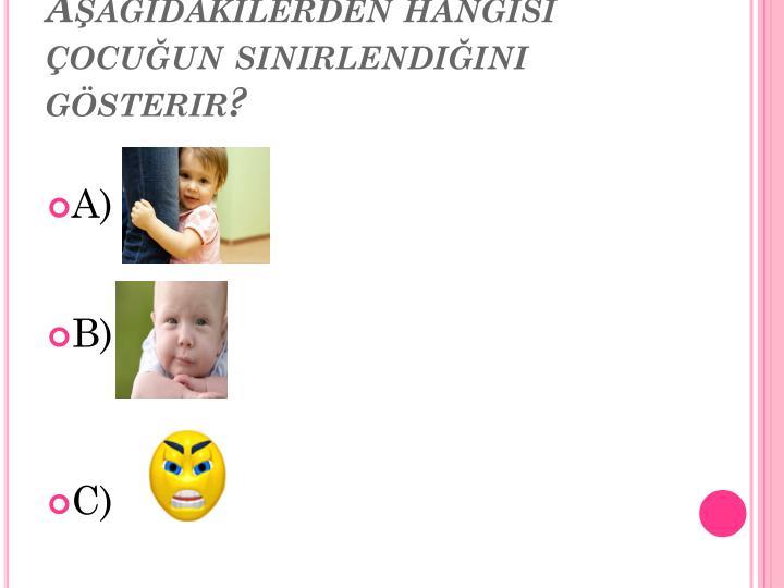 Aşağıdakilerden hangisi çocuğun sinirlendiğini gösterir?