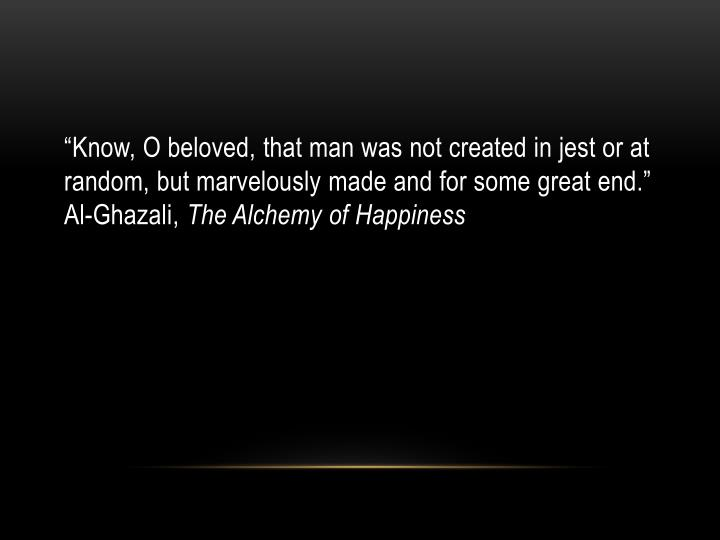 """Know, O beloved, that man was not created in jest or at random, but marvelously made and for some great end."" Al-"